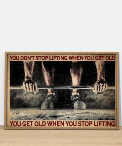 You don't stop lifting when you get old you get old when you stop lifting poster4
