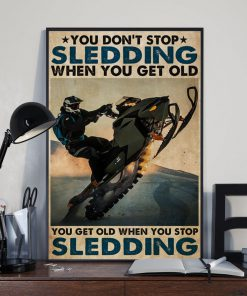 You don't stop sledding when you get old You get old when you stop sledding poster3