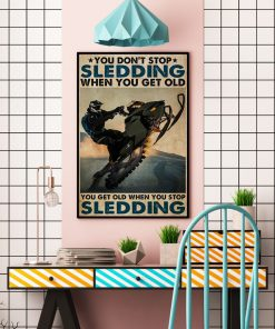 You don't stop sledding when you get old You get old when you stop sledding poster5