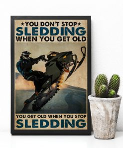 You don't stop sledding when you get old You get old when you stop sledding poster6