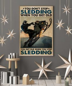 You don't stop sledding when you get old You get old when you stop sledding poster7
