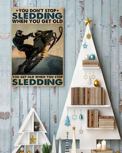 You don't stop sledding when you get old You get old when you stop sledding poster8