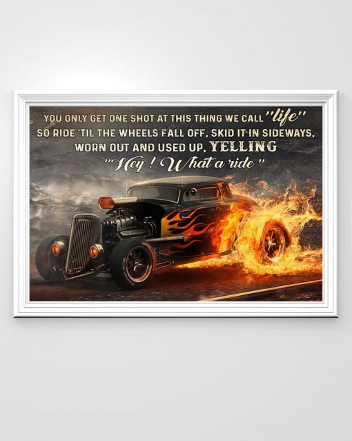 You only get one shot at this thing we call life so ride til the wheels fall of skid it in sideways worn out and used up Hot Rod poster1