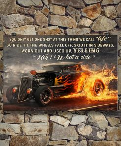 You only get one shot at this thing we call life so ride til the wheels fall of skid it in sideways worn out and used up Hot Rod poster3
