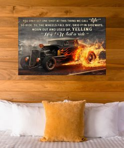 You only get one shot at this thing we call life so ride til the wheels fall of skid it in sideways worn out and used up Hot Rod poster6