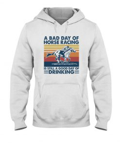 A bad day of horse racing is still a good day of drinking Hoodie