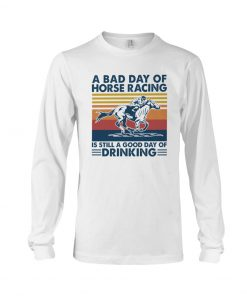 A bad day of horse racing is still a good day of drinking Long sleeve