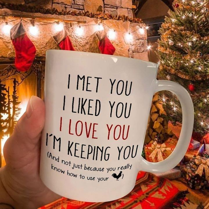 I met you I liked you I love you I'm keeping you And not just because you really know how to use your cock mug
