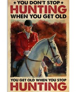 You Don't Stop Hunting When You Get Old You Get Old When You Stop Hunting Poster 1
