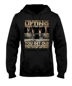 You Don't Stop Lifting When You Get Old When You Stop Lifting Hoodie