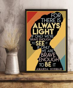For there is always light if only we're brave enough to see it If only we are brave enough to be it Amanda Gorman poster 3