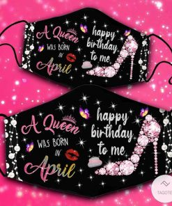 A Queen Was Born In April Happy Birthday To Me Face Mask