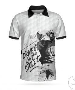 Drive It Like You Stole It Golf Polo Shirt