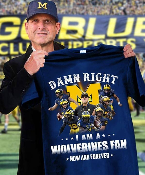 Damn right I am a Wolverines fan Now and forever shirt 0