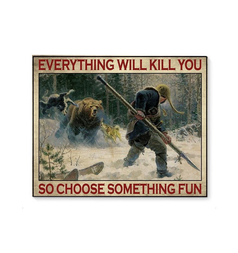 Everything will kill you so choose something fun Bear hunting poster 1