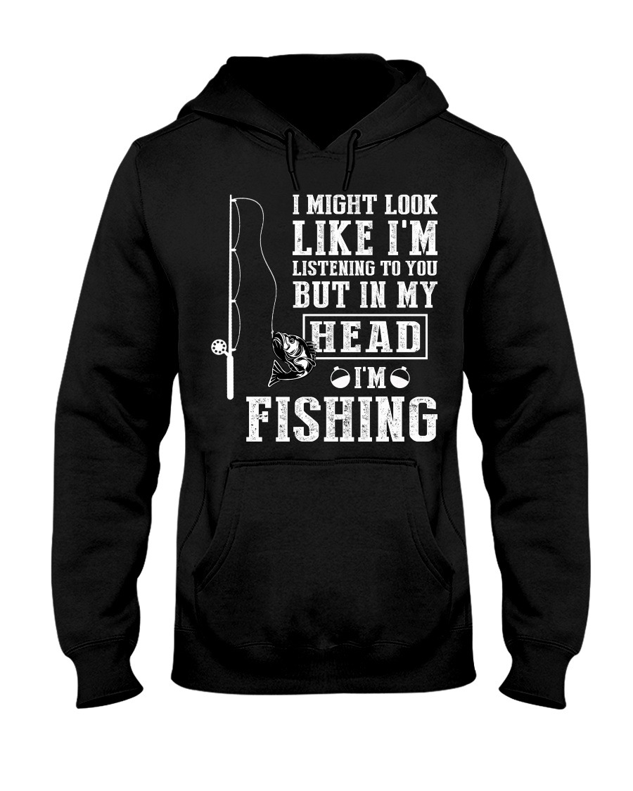 I Might Look Like I'm Listening To You But In My Head I'm Fishing Hoodie