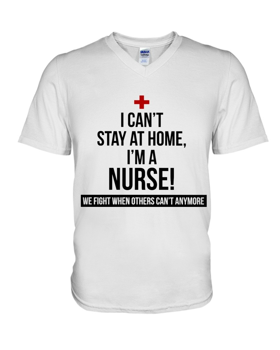 I can't stay at home I'm a nurse We fight when others can't anymore V-neck