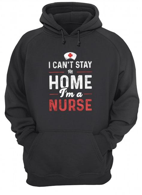 I can't stay home I'm a nurse hoodie