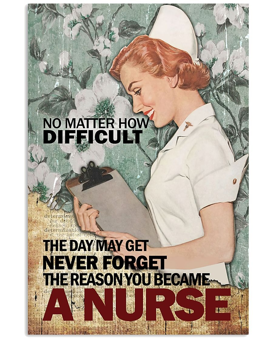 No matter how difficult the day may get never forget The reason you became a nurse poster