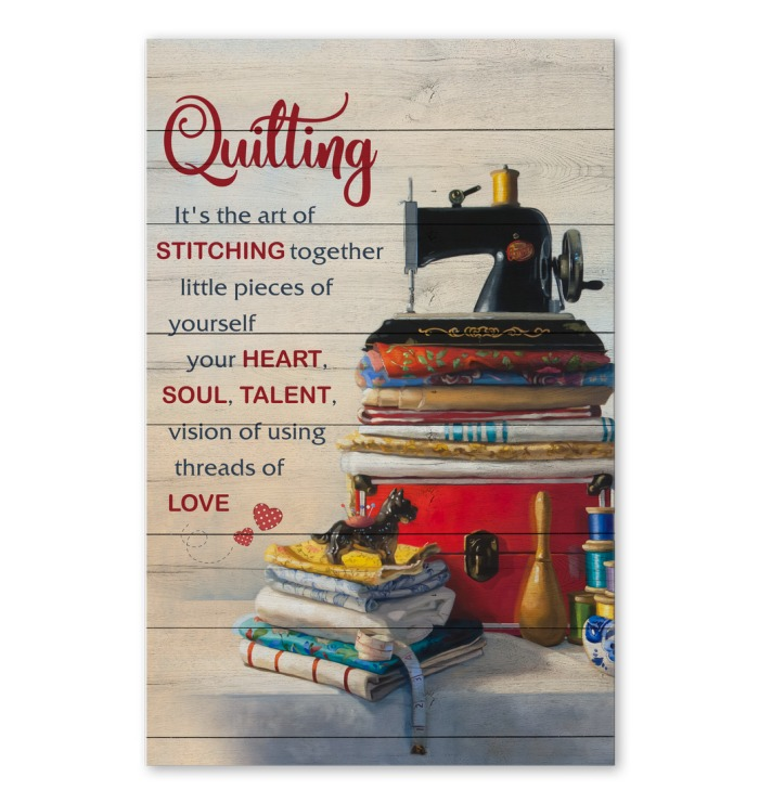 Quilting It's the art of stitching together little pieces of yourself your heart soul talent vision of using threads of love poster