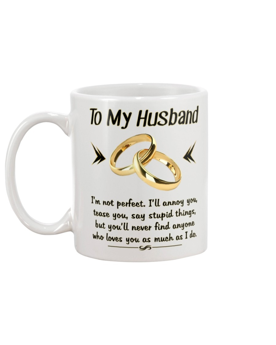 To my husband I'm not perfect I'll annoy you tease you say stupid things but you'll never find anyone who loves you as much as I do mug1